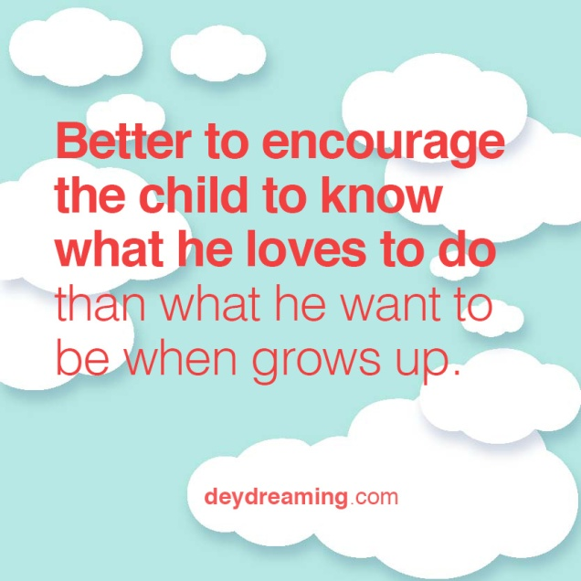 Better to encourage the child to know what he loves to do than what he want to be when grows up