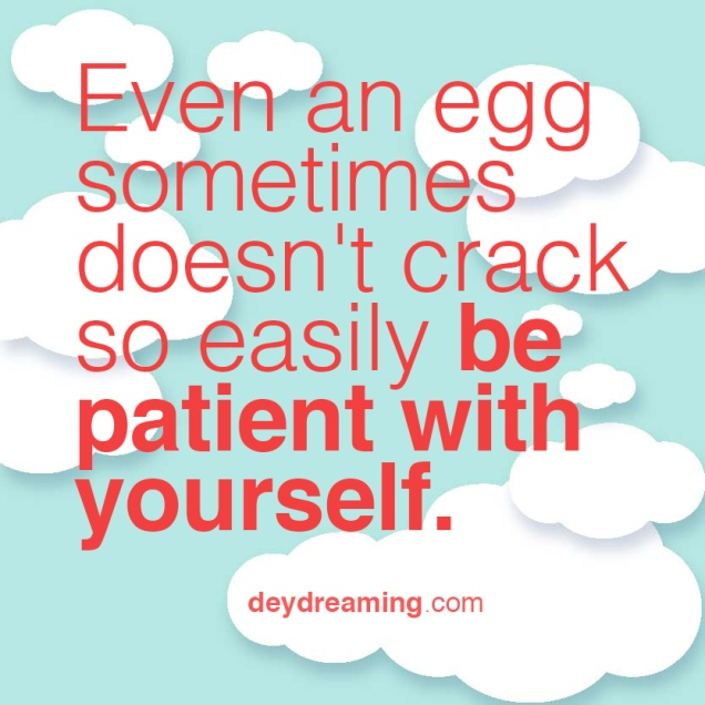Even an egg sometimes doesnt crack so easily be patient with yourself