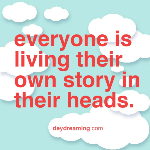 everyone is living their own story in their heads