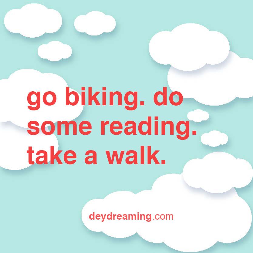 go biking do some reading take a walk