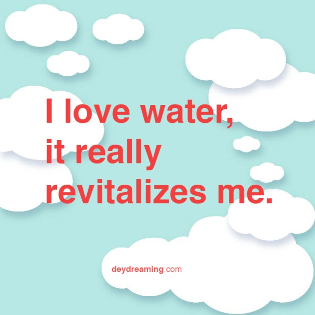 I love water-it really revitalizes me.