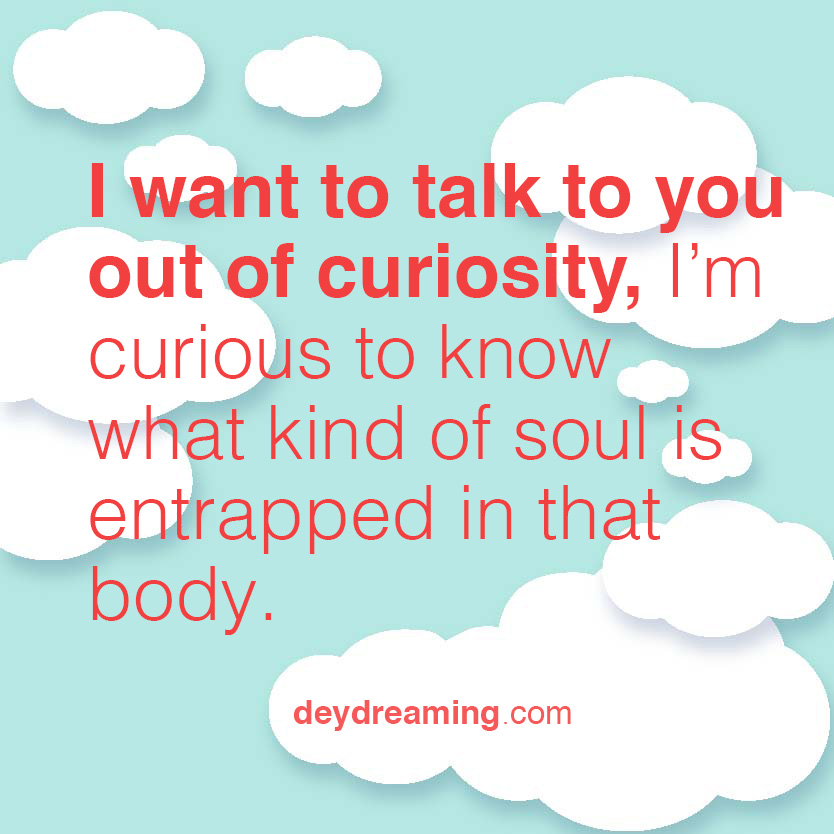 I want to talk to you out of curiosity