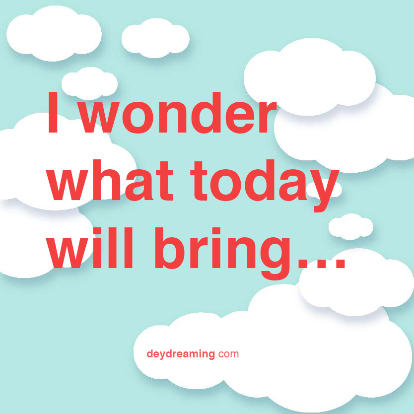I wonder what today will bring