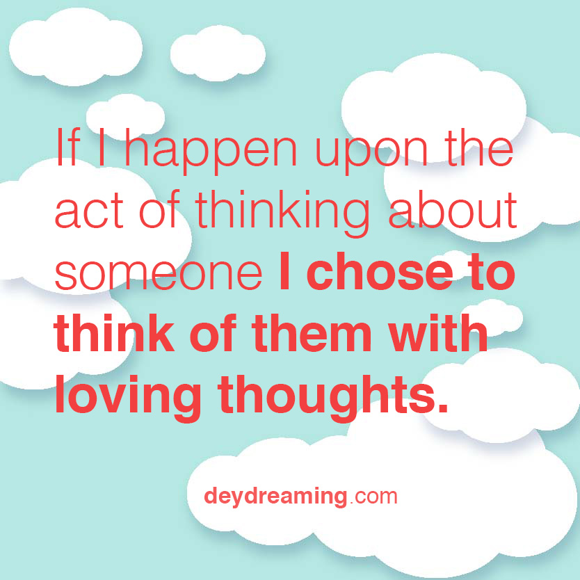 If I happen upon the act of thinking of someone I chose to think of them with loving thoughts