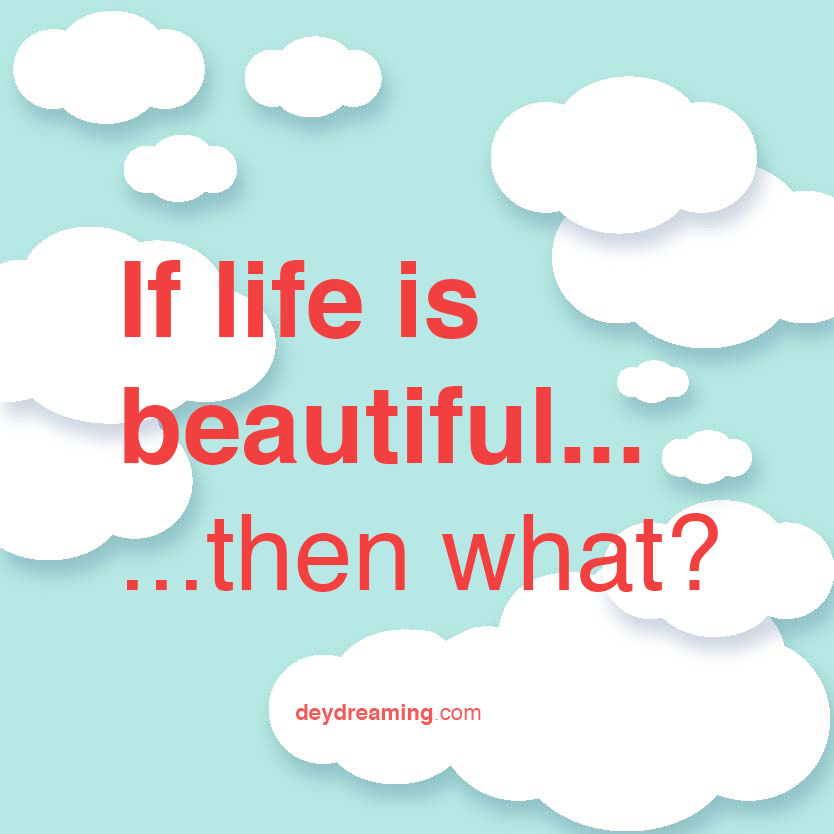 If life is beautiful then what