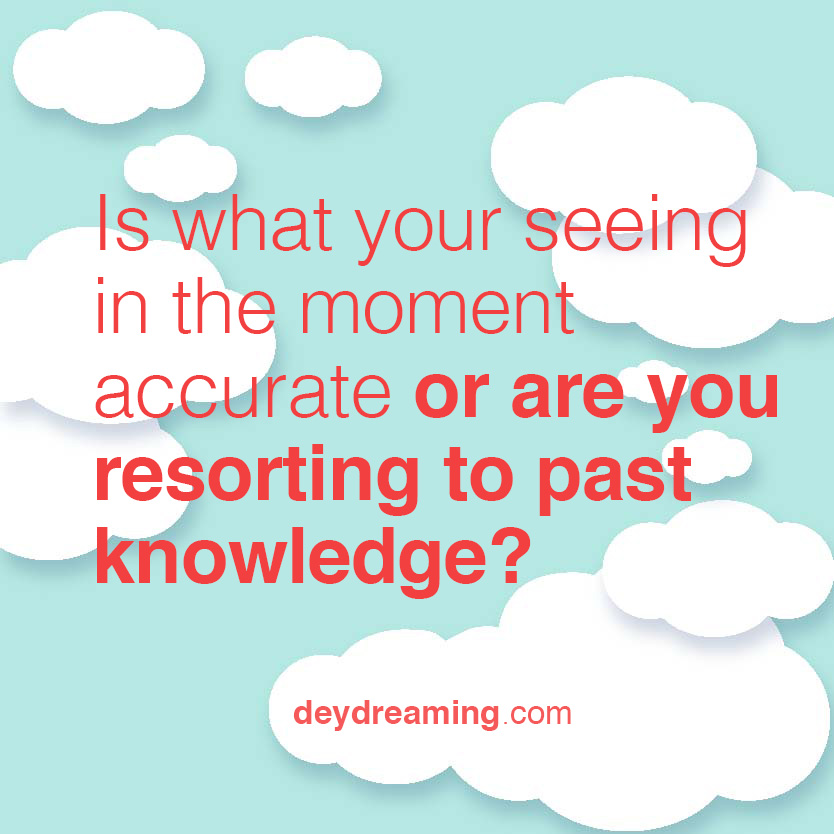 is what your seeing in the moment accurate or are you resorting to past knowledge