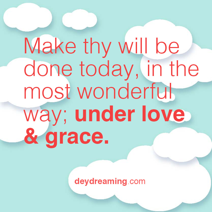 Make thy will be done today