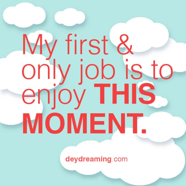 My first and only job is to enjoy THIS MOMENT
