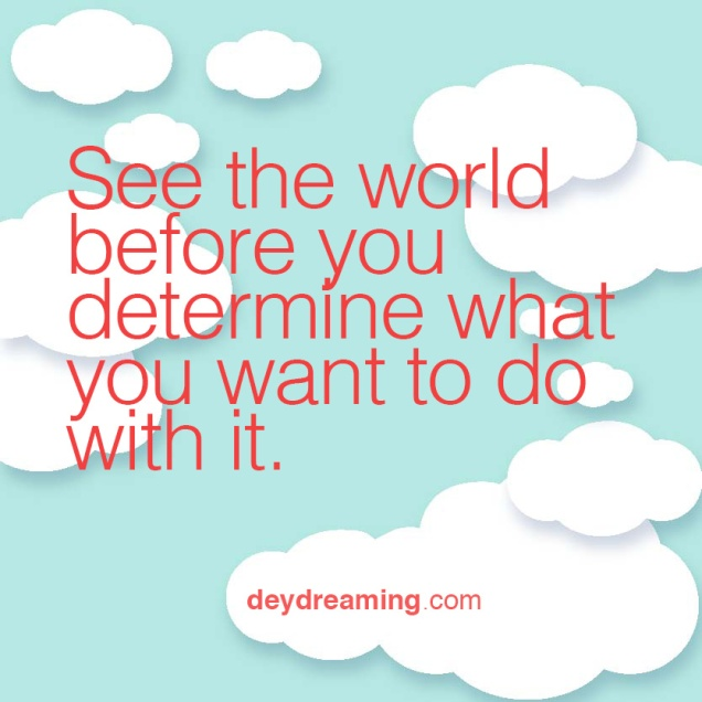 See the world before you determine what you want to do with it
