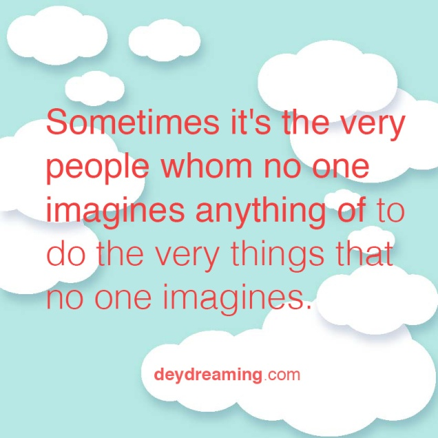 Sometimes its the very people whom no one imagines anything of to do the very things that no one imagines