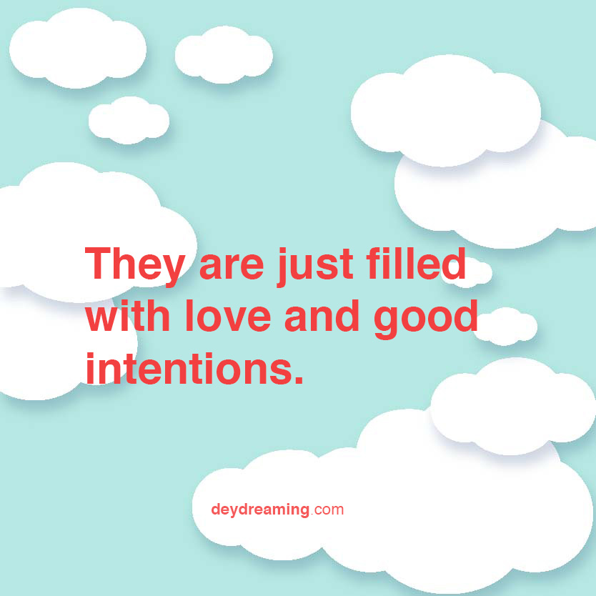 They are just filled with love and good intentions
