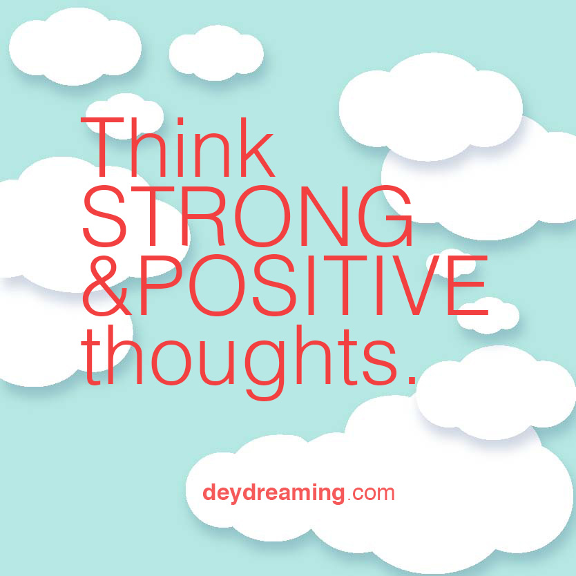 Think STRONG and POSITIVE thoughts