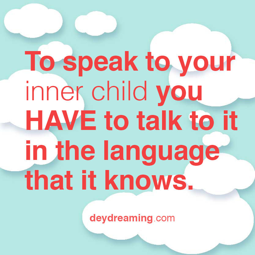 To speak to your inner child you HAVE to talk to it in the language that it knows