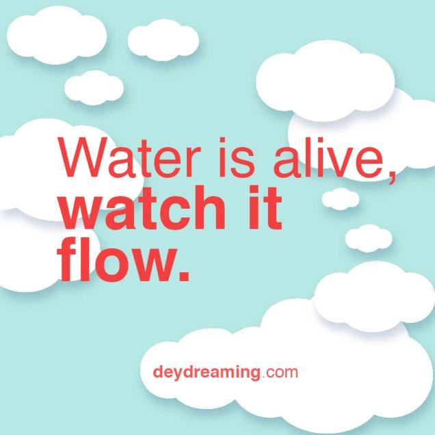 Water is alive watch it flow