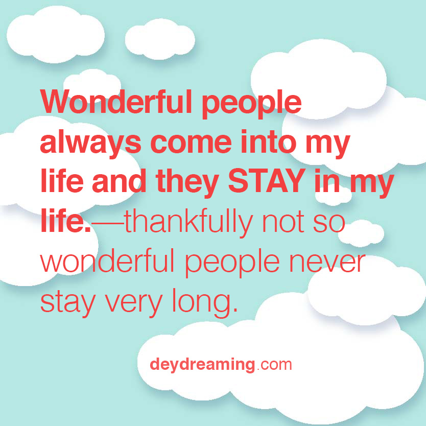 Wonderful people always come into my life and they STAY in my life —thankfully not so wonderful people never stay very long