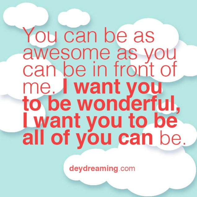 You can be as awesome as you can be in front of me