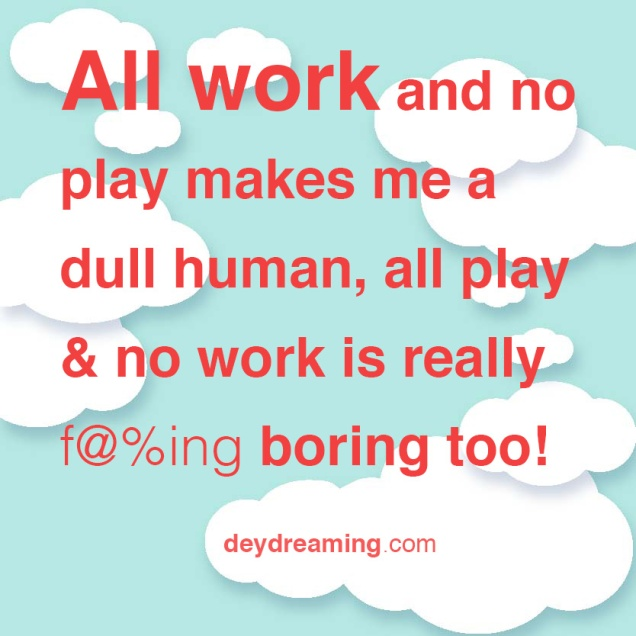 All work and no play makes me a dull girl, all play and no work is really fckn boring too