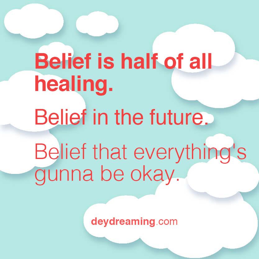 Belief is half of all healing Belief in the future that everythings gunna be okay