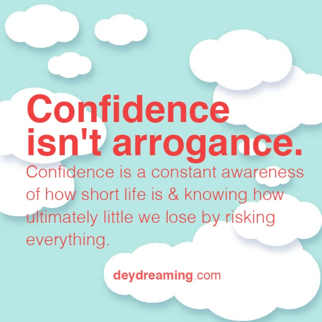 Confidence isnt arrogance Confidence is a constant awareness of how short life is and knowing how ultimately little we lose by risking everything