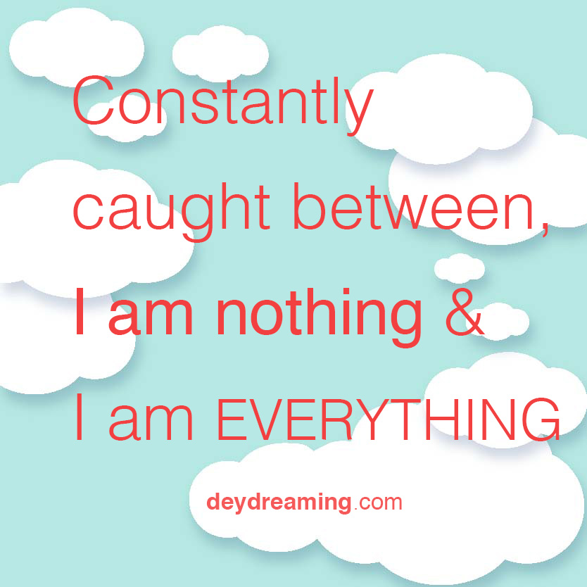 Constantly caught between I am nothing and I am EVERYTHING