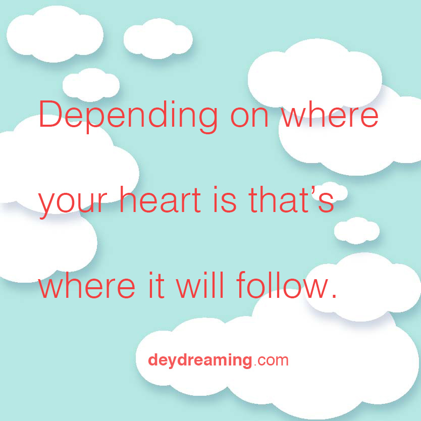 Depending on where your heart is that where it will follow