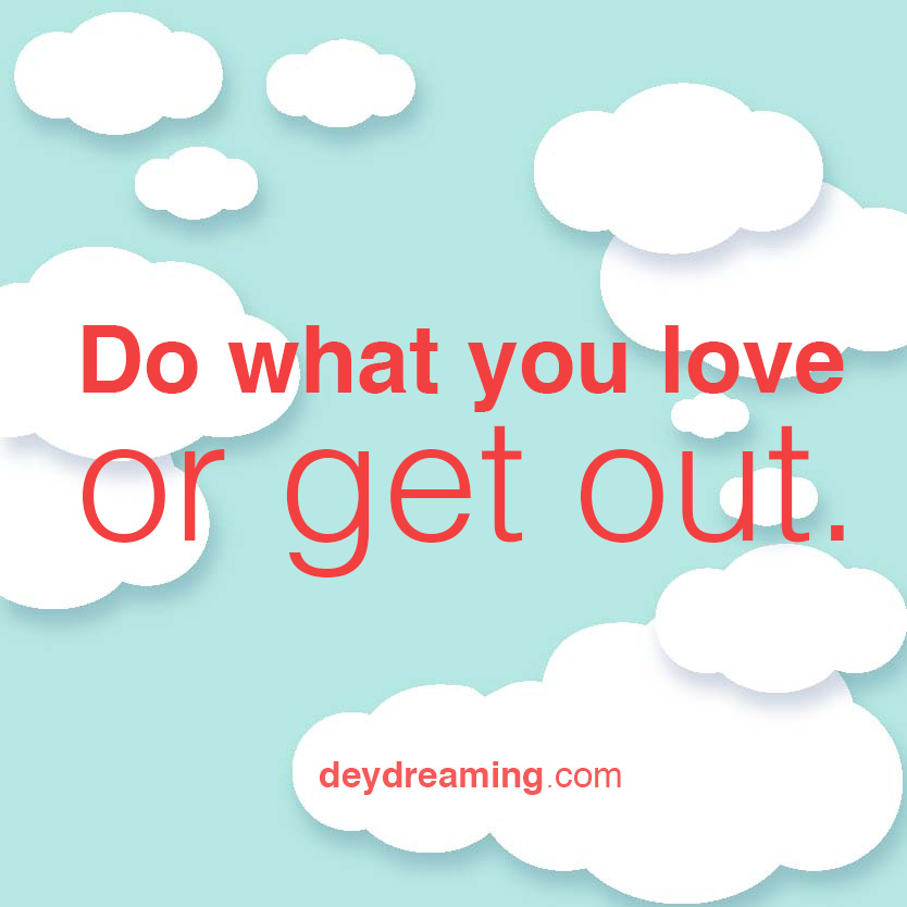 Do what you love or get out