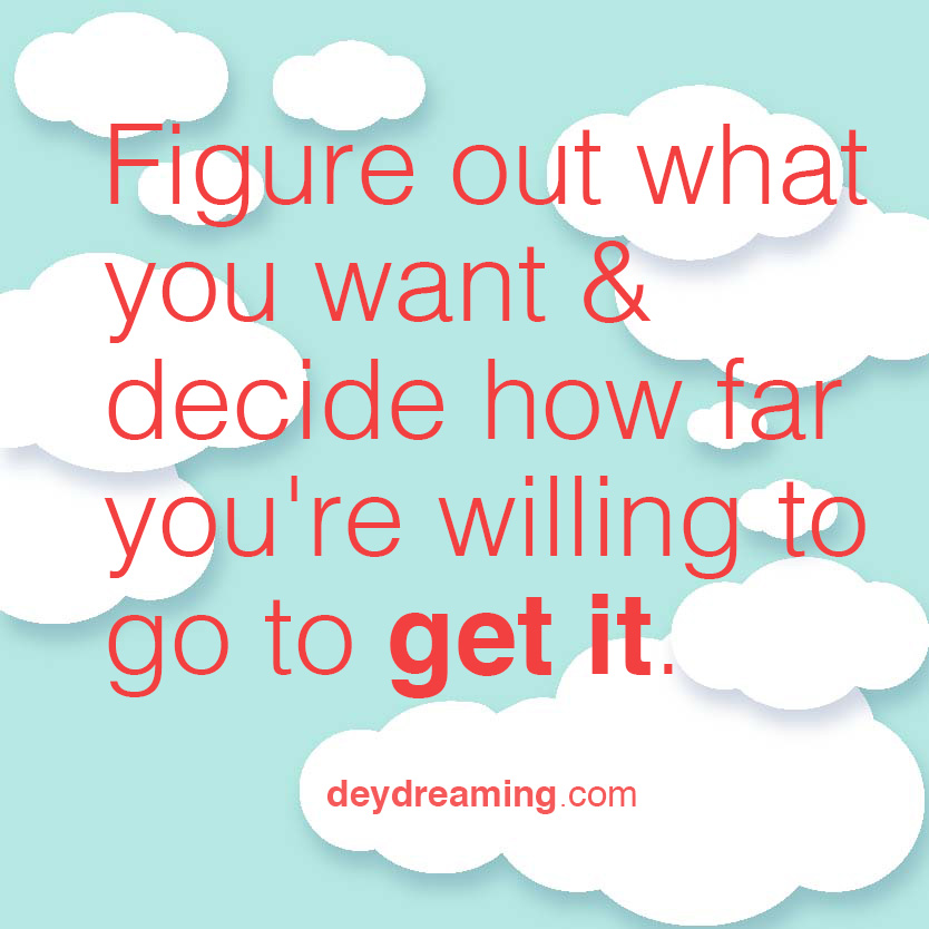 Figure out what you want and decide how far youre willing to go to get it