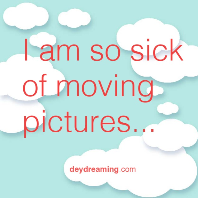 I am so sick of moving pictures