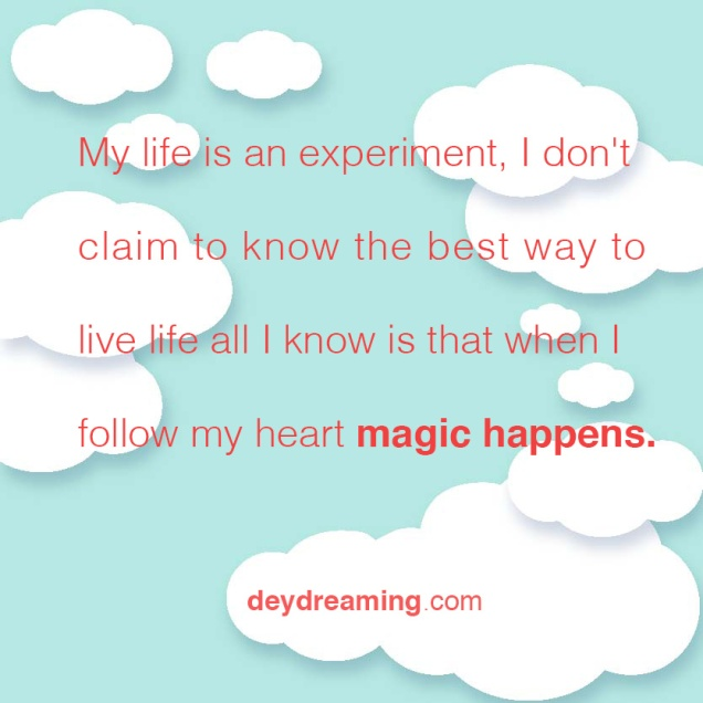 I don't claim to know the best way to live life all I know is that when I follow my heart magic happens