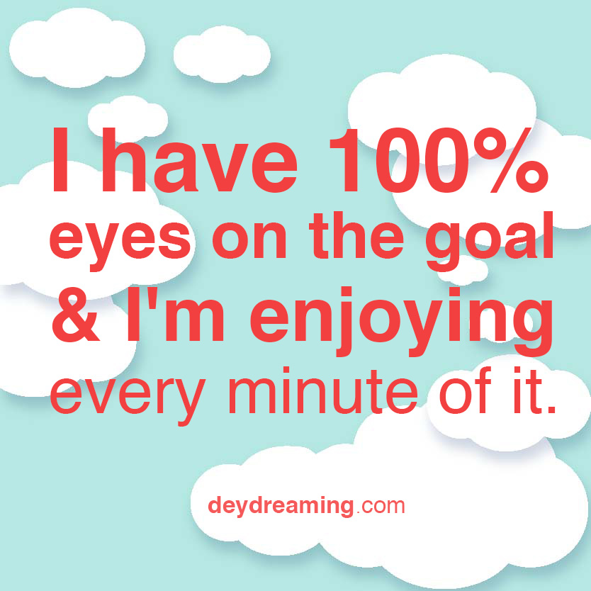 I have 100 eyes on the goal and Im enjoying every minute of it