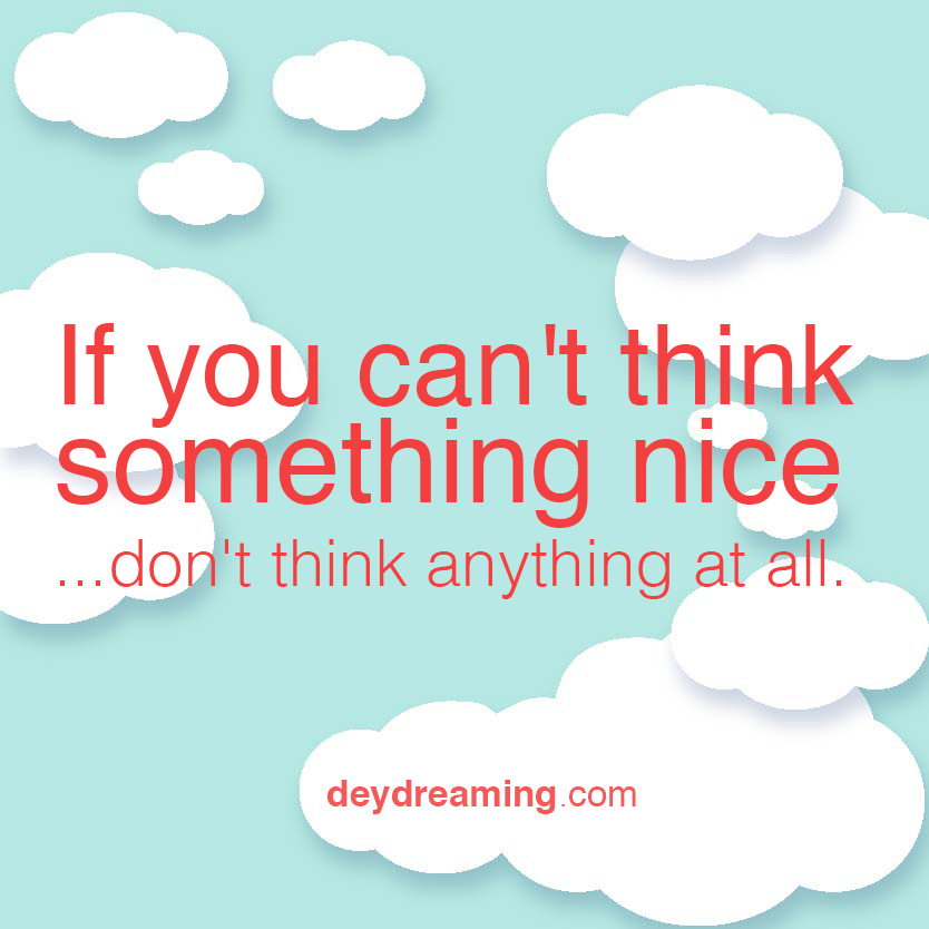 If you cant think something nice dont think anything at all