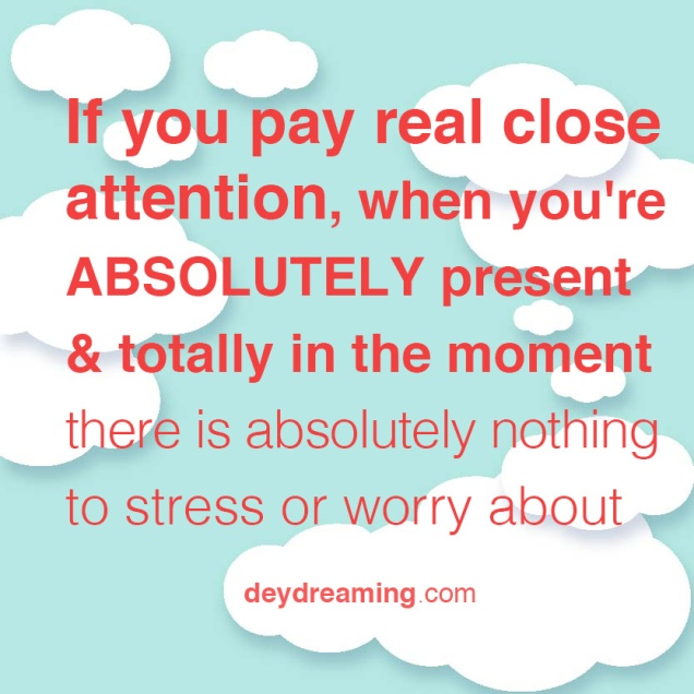 If you pay attention when youre ABSOLUTELY present in the moment there is absolutely nothing to stress out or worry about