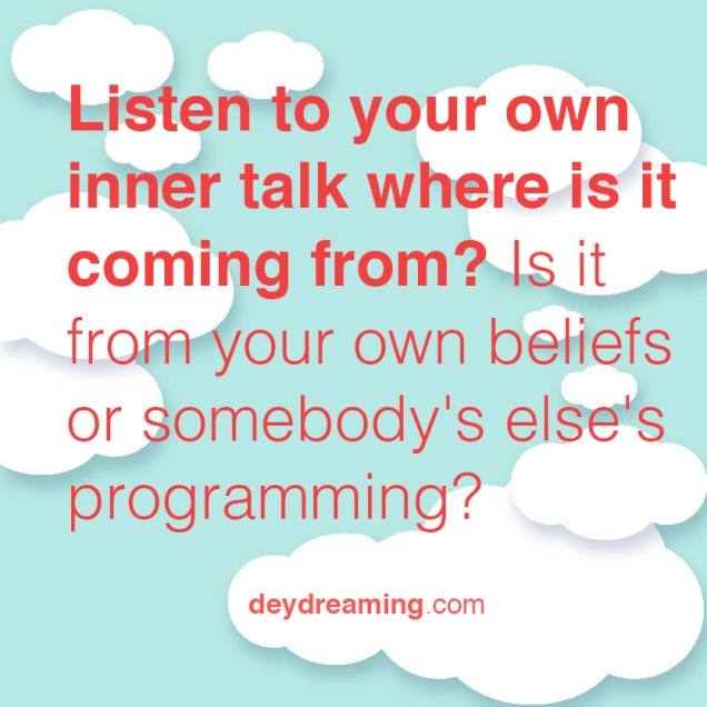 Listen to your own inner talk where is it coming from Is it from your own beliefs or somebody elses programming