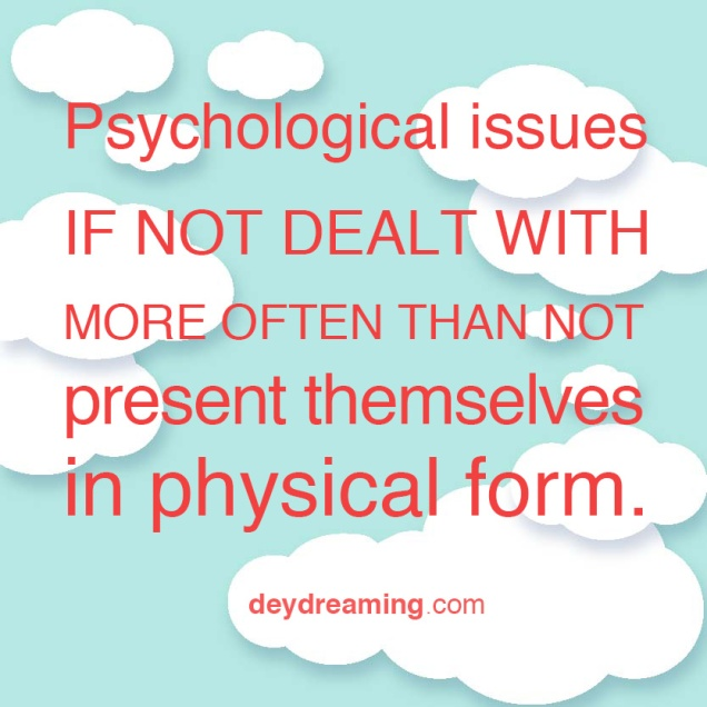 Psychological issues IF NOT DEALT WITH MORE OFTEN THAN NOT PRESENT themselves in a physical form