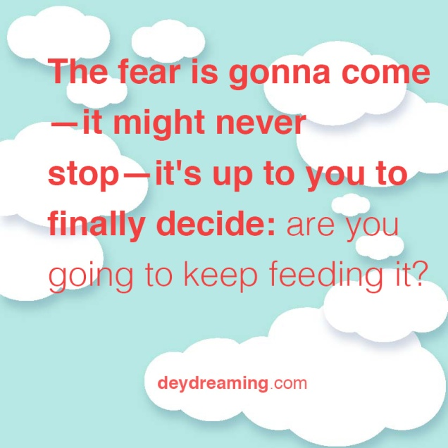 The fear is gonna come no way it'll ever stop its up to you to finally decide- are you going to keep feeding it