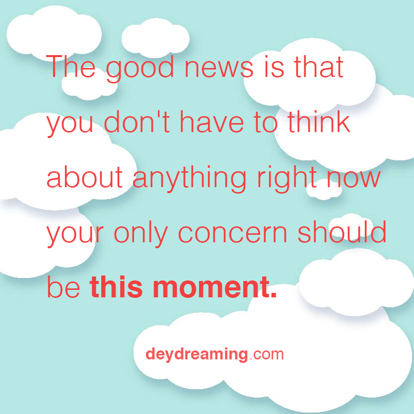 The good news is that you dont have to think about anything right now your only concern should be this moment.