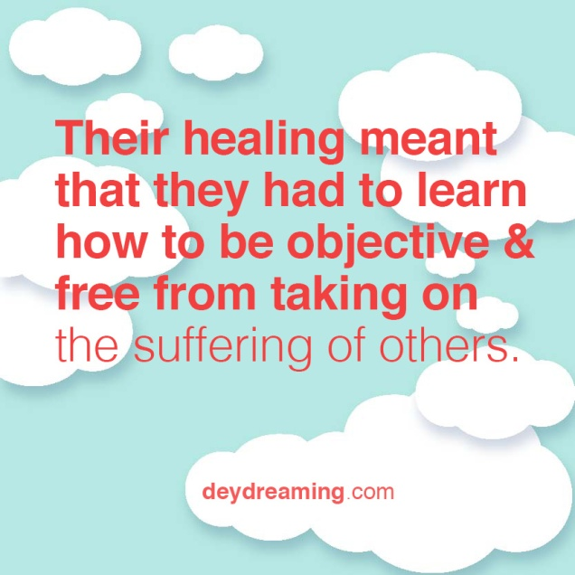 Their healing meant that they had to learn how to be objective & free from taking on the suffering of others