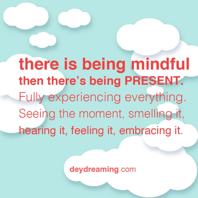 there is being mindful and then theres being PRESENT