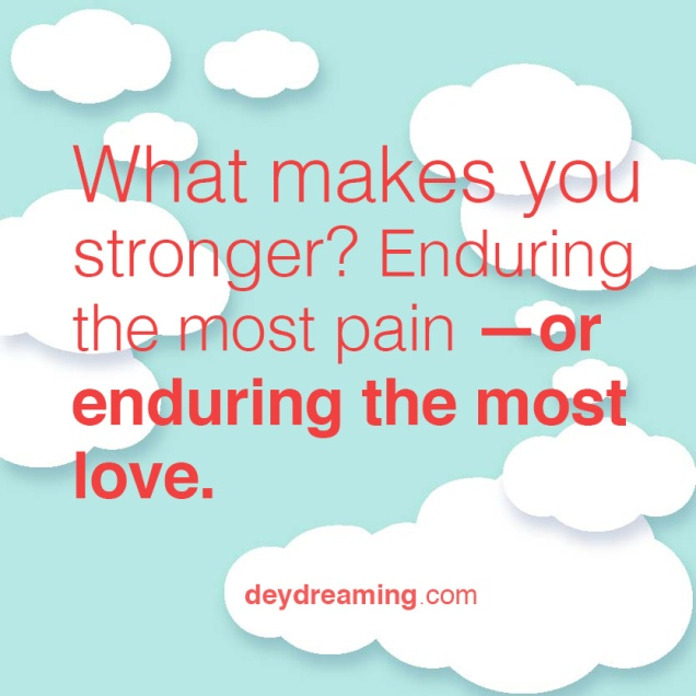 What makes you stronger Enduring the most pain or enduring the most love