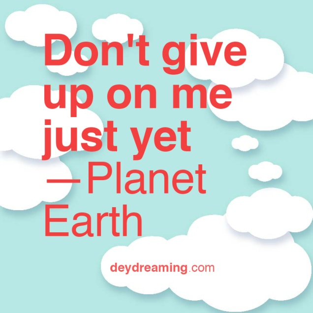 dontgiveuponmejustyet-planetearth