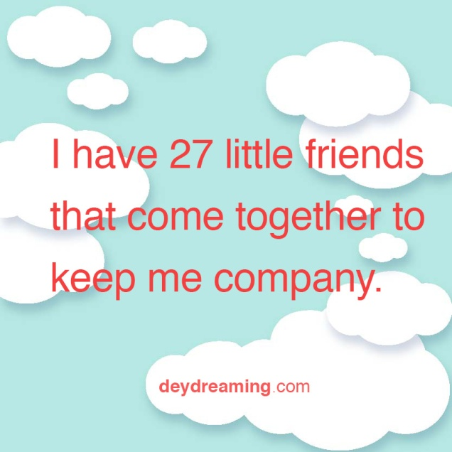 ihave27littlefriendsthatcometogethertokeepmecompany