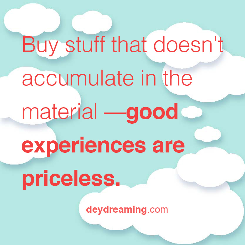 deydreaming cloud thought motivation inspirational quote: Buy stuff that doesnt accumulate in the material but in the memories that are priceless