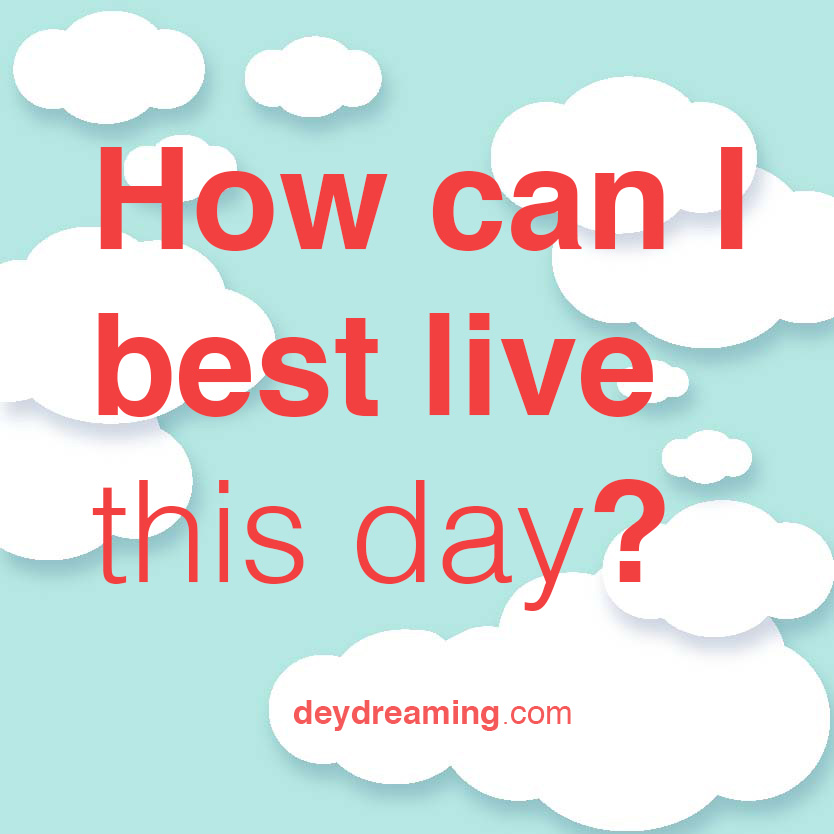 How can I best live this day