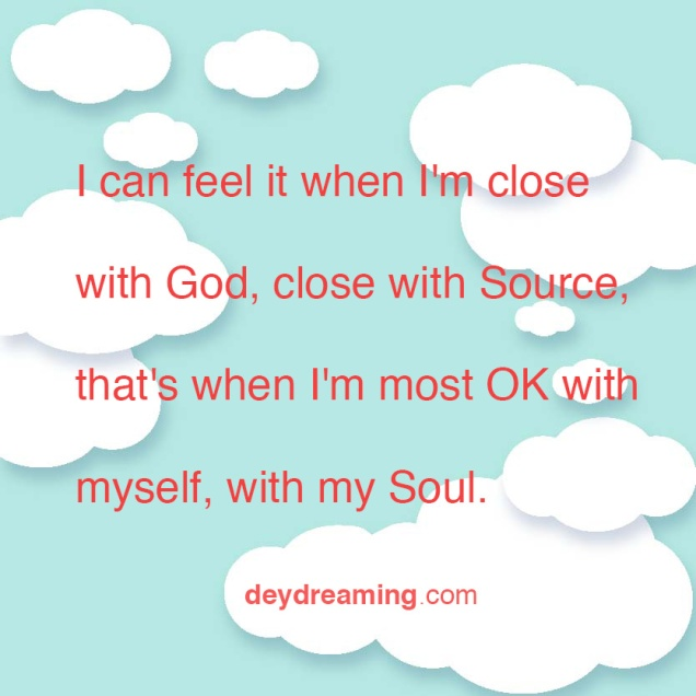 I can feel it when Im close with God close with Source thats when Im most OK with myself with my Soul
