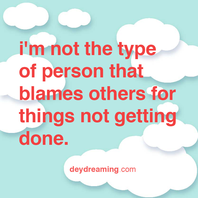 im not the type of person that blames others for things not getting done