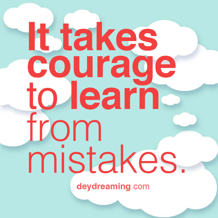 It takes courage to learn from mistakes