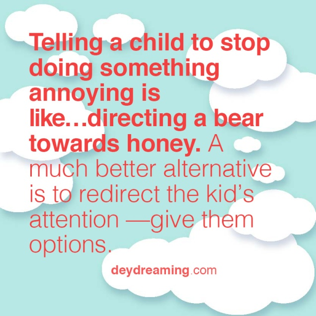 Telling a child to stop doing something annoying is like directing a bear towards honey A much better alternative is to redirect the kids attention give them options