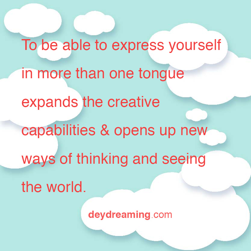 To be able to express yourself in more than one tongue expands the creative capabilities and opens up new ways of thinking and seeing the world