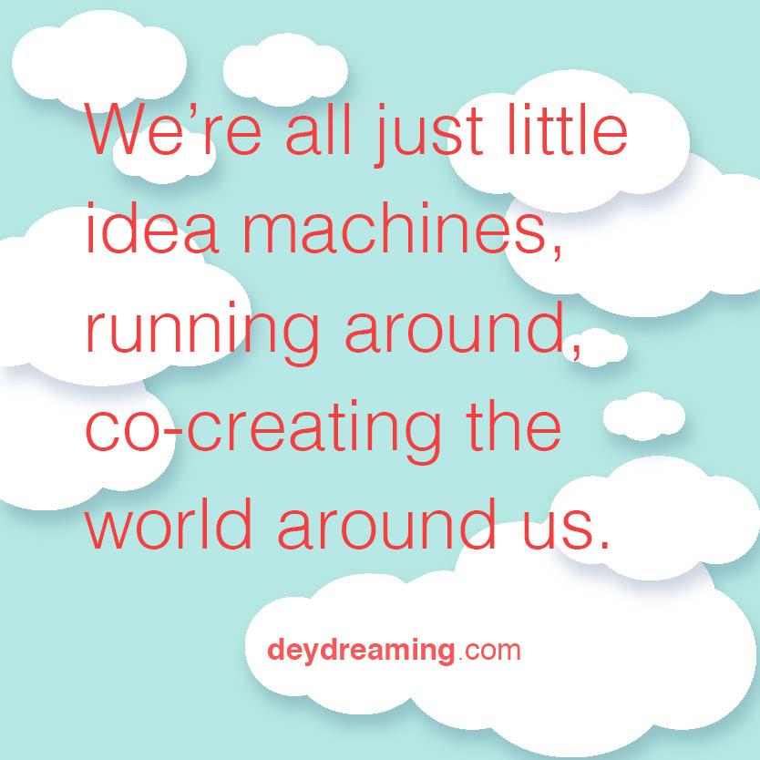 Were all just little idea machines running around co-creating the world around us