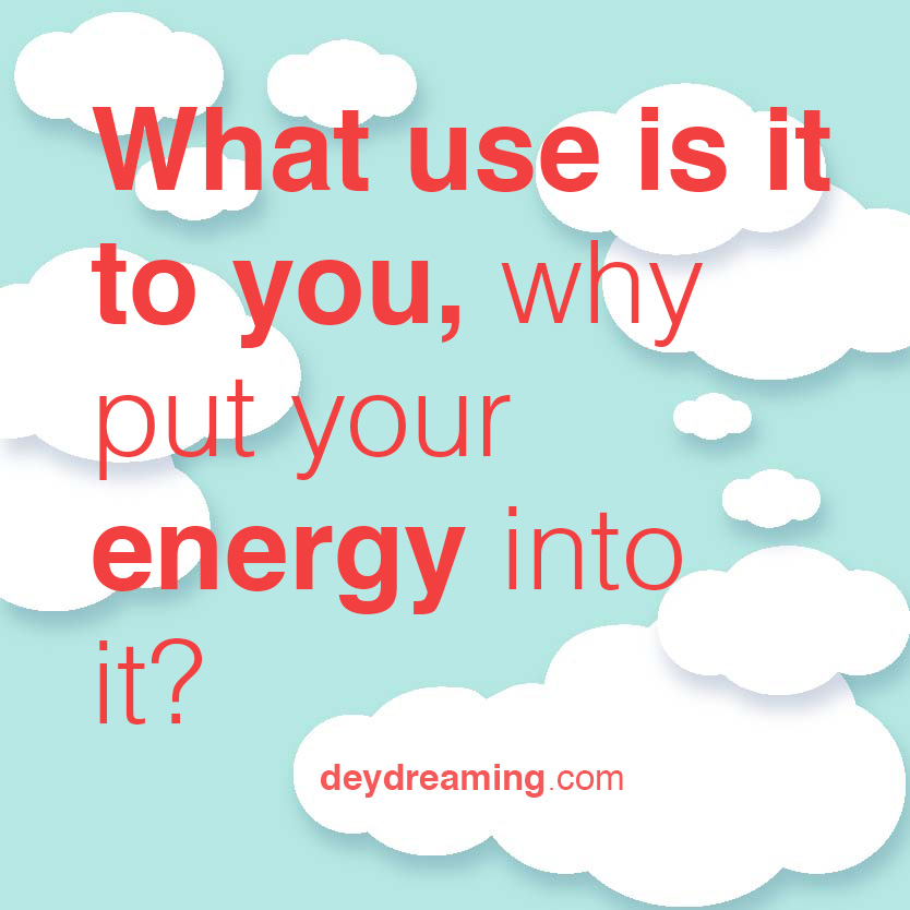 What use is it to you why put your energy into it